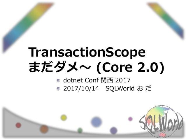 TransactionScope まだダメ~ (Core 2.0) dotnet Conf 関西 2017 2017/10/14 SQLWorld お だ