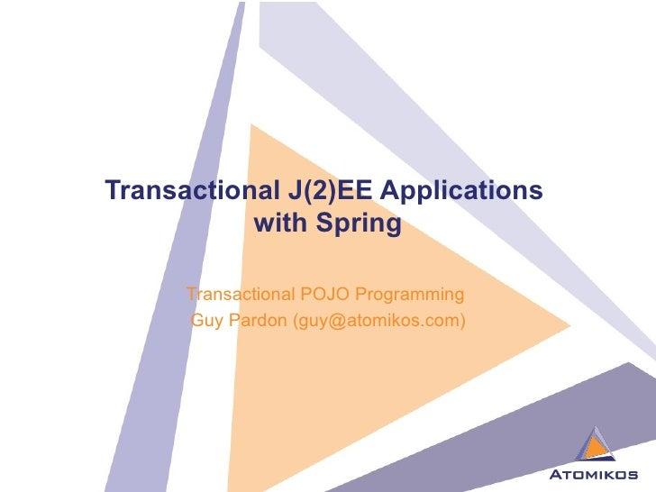 Transactional J(2)EE Applications  with Spring Transactional POJO Programming  Guy Pardon (guy@atomikos.com)