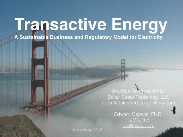 Transactive Energy A Sustainable Business and Regulatory Model for Electricity November, 2015 Stephen Barrager, Ph.D. Bake...