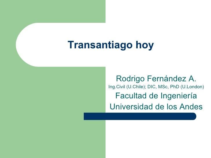 Transantiago hoy Rodrigo Fernández A. Ing.Civil (U.Chile); DIC, MSc, PhD (U.London) Facultad de Ingeniería Universidad de ...