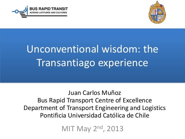 Unconventional wisdom: theTransantiago experienceJuan Carlos MuñozBus Rapid Transport Centre of ExcellenceDepartment of Tr...