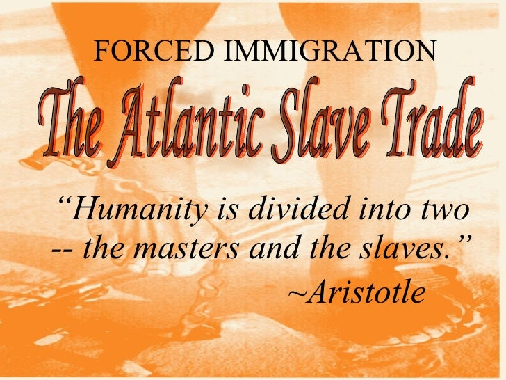 "FORCED IMMIGRATION The Atlantic Slave Trade "" Humanity is divided into two -- the masters and the slaves."" ~Aristotle"