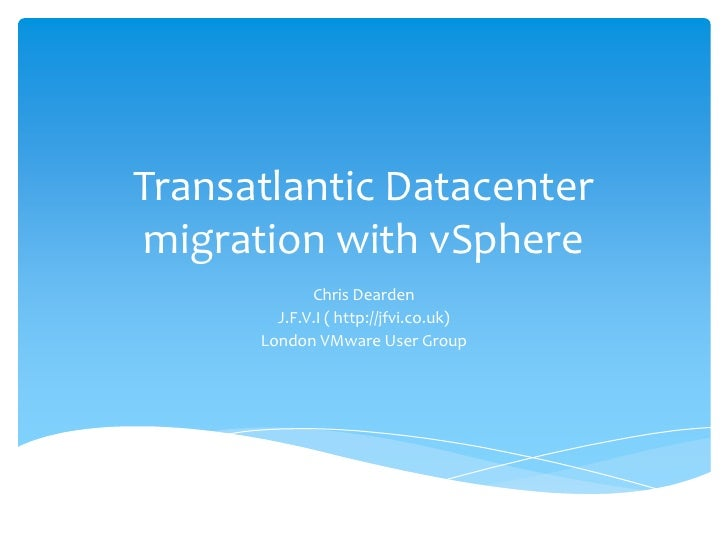 Transatlantic Datacenter migration with vSphere<br />Chris Dearden <br />J.F.V.I ( http://jfvi.co.uk)<br />London VMware U...