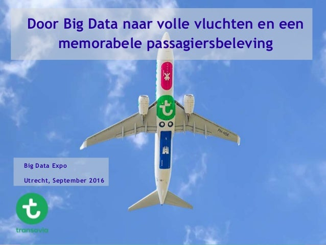 Door Big Data naar volle vluchten en een memorabele passagiersbeleving Big Data Expo Utrecht, September 2016