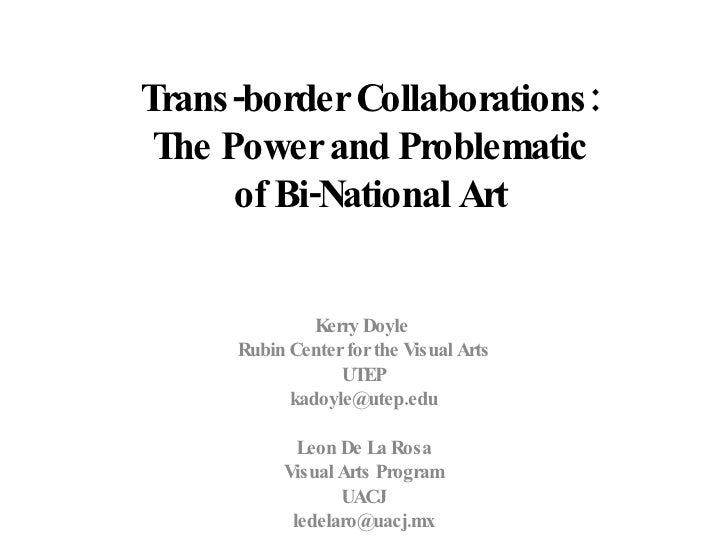 Trans-border Collaborations:  The Power and Problematic  of Bi-National Art   Kerry Doyle  Rubin Center for the Visual Art...