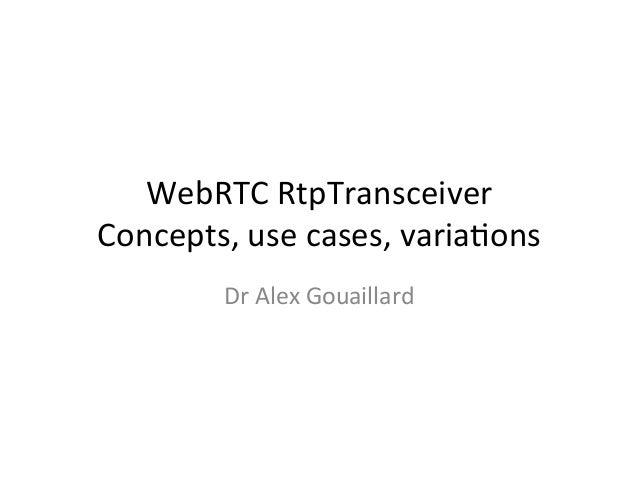 WebRTC  RtpTransceiver   Concepts,  use  cases,  varia4ons   Dr  Alex  Gouaillard