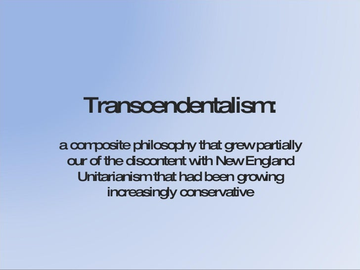 Transcendentalism: a composite philosophy that grew partially our of the discontent with New England Unitarianism that had...