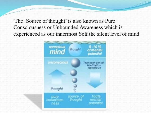 The 'Source of thought' is also known as Pure Consciousness or Unbounded Awareness which is experienced as our innermost S...