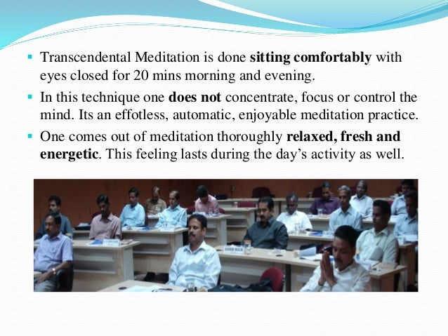  Transcendental Meditation is done sitting comfortably with eyes closed for 20 mins morning and evening.  In this techni...