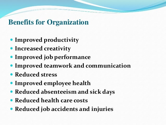 Benefits for Organization  Improved productivity  Increased creativity  Improved job performance  Improved teamwork an...