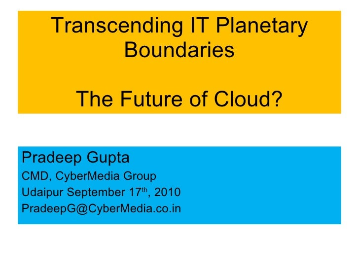 Transcending IT Planetary Boundaries The Future of Cloud? <ul><li>Pradeep Gupta </li></ul><ul><li>CMD, CyberMedia Group  <...