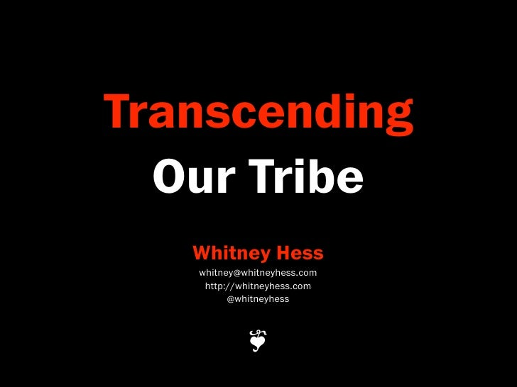 Transcending   Our Tribe    Whitney Hess    whitney@whitneyhess.com     http://whitneyhess.com          @whitneyhess      ...
