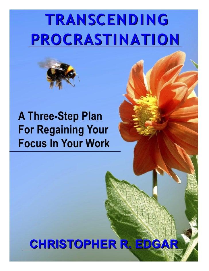 TRANSCEND I NG  PROCRASTI NATI ONA Three-Step PlanFor Regaining YourFocus In Your Work  CHRISTOPHER R. EDGAR