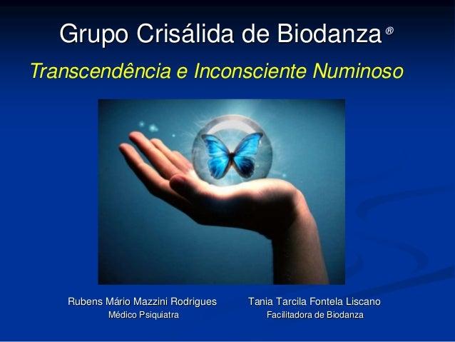 Grupo Crisálida de Biodanza®  Transcendência e Inconsciente Numinoso  Rubens Mário Mazzini Rodrigues Tania Tarcila Fontela...