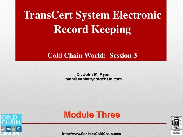 TransCert System Electronic Record Keeping Cold Chain World: Session 3 Dr. John M. Ryan jryan@sanitarycoldchain.com http:/...