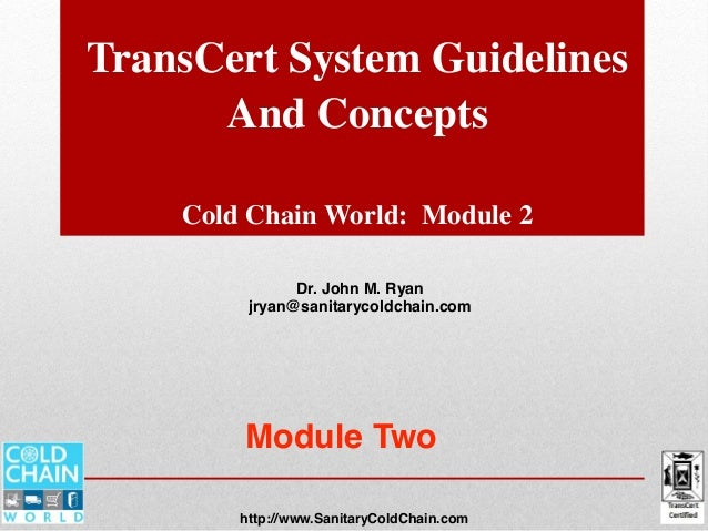 TransCert System Guidelines And Concepts Cold Chain World: Module 2 Dr. John M. Ryan jryan@sanitarycoldchain.com http://ww...