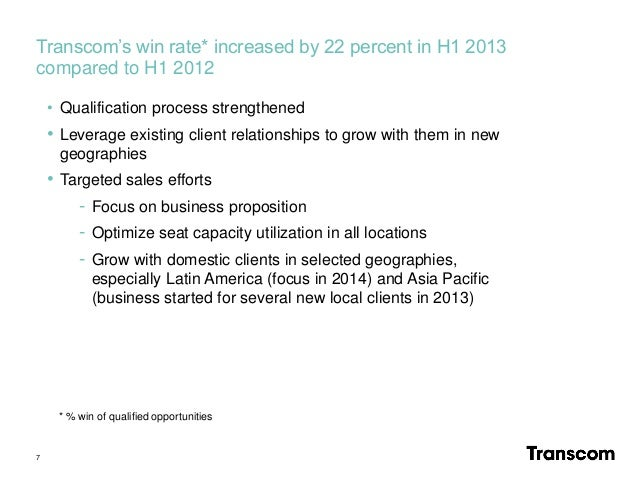Transcom's win rate* increased by 22 percent in H1 2013 compared to H1 2012 7 • Qualification process strengthened • Lever...