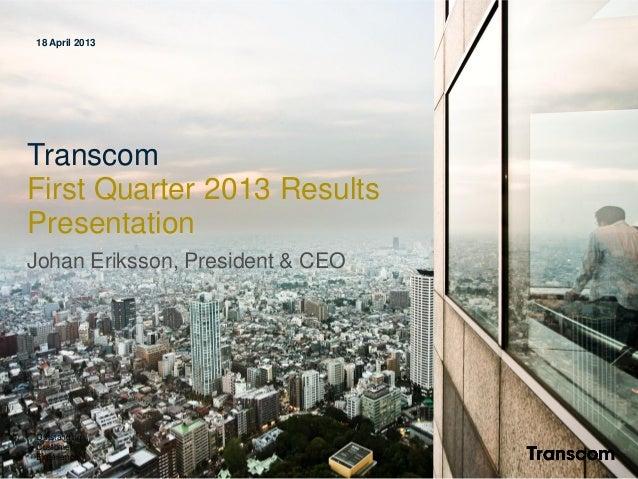 18 April 2013 Transcom First Quarter 2013 Results Presentation Johan Eriksson, President & CEO Outstanding Customer Experi...