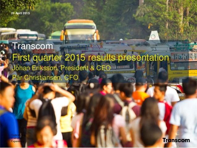 21 April 2015 Outstanding Customer Experience Transcom First quarter 2015 results presentation Johan Eriksson, President &...