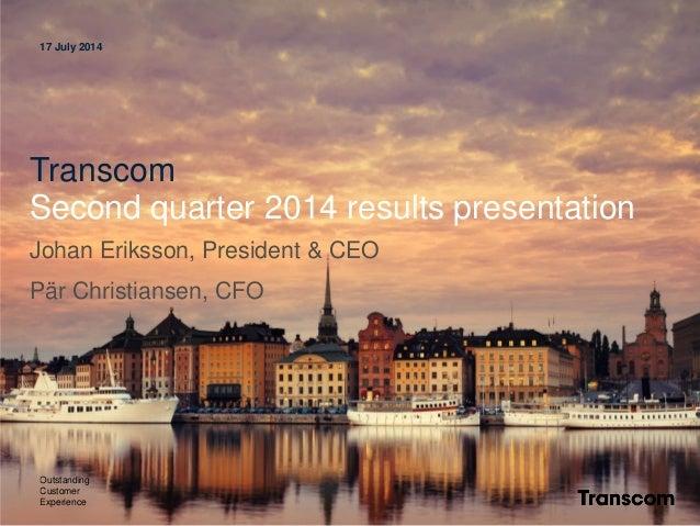 17 July 2014 Transcom Second quarter 2014 results presentation Johan Eriksson, President & CEO Pär Christiansen, CFO Outst...