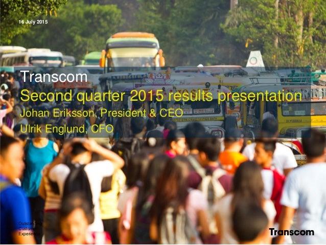 16 July 2015 Outstanding Customer Experience Transcom Second quarter 2015 results presentation Johan Eriksson, President &...