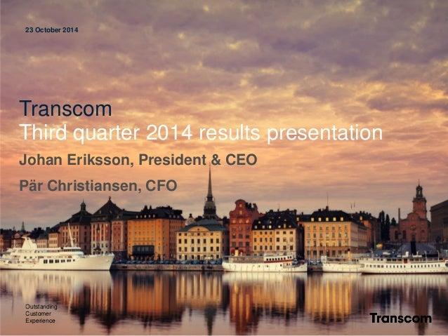 23 October 2014  Transcom  Third quarter 2014 results presentation  Johan Eriksson, President & CEO  Pär Christiansen, CFO...
