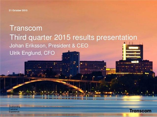 21 October 2015 Outstanding Customer Experience Transcom Third quarter 2015 results presentation Johan Eriksson, President...
