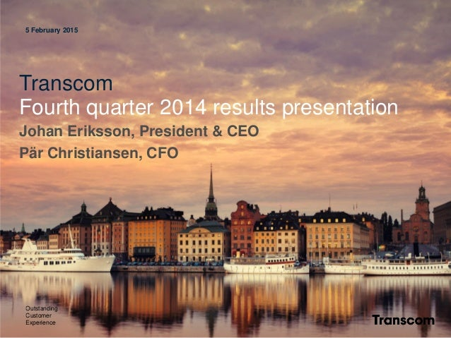 5 February 2015 Transcom Fourth quarter 2014 results presentation Johan Eriksson, President & CEO Pär Christiansen, CFO Ou...
