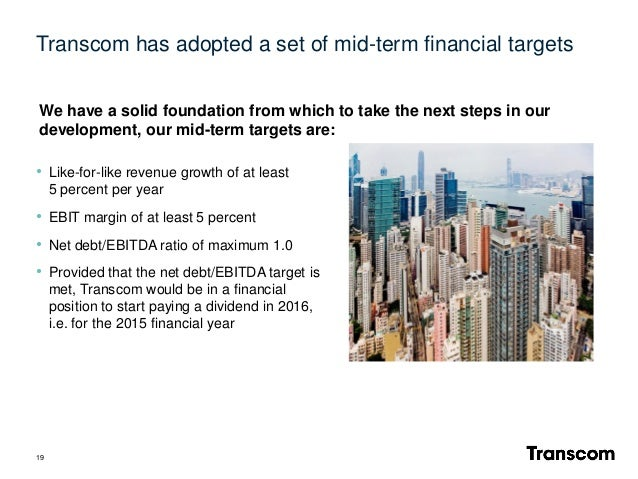 Transcom has adopted a set of mid-term financial targets 19 • Like-for-like revenue growth of at least 5 percent per year ...