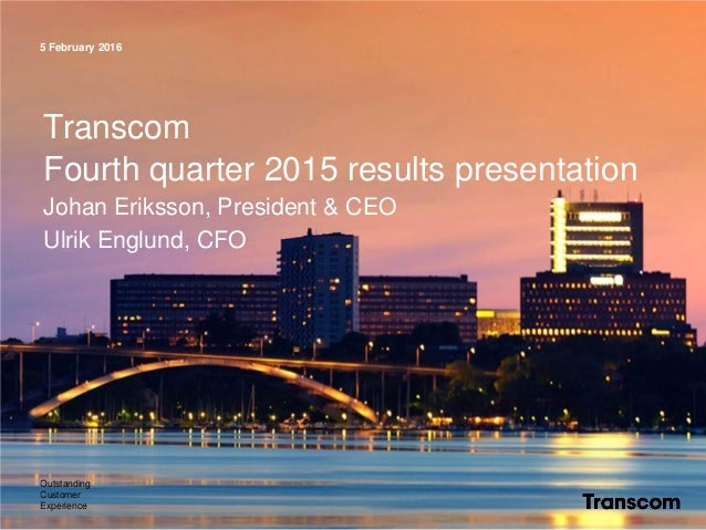 5 February 2016 Outstanding Customer Experience Transcom Fourth quarter 2015 results presentation Johan Eriksson, Presiden...