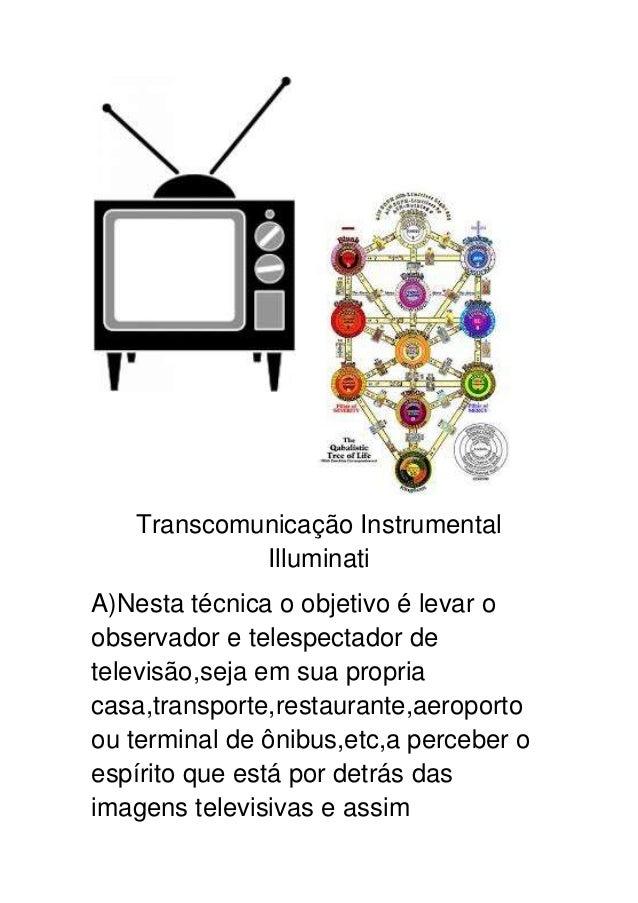 Transcomunicação Instrumental Illuminati A)Nesta técnica o objetivo é levar o observador e telespectador de televisão,seja...