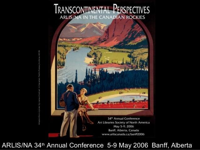 1 AdaptedfromaposterbyJamesCrockartinCanadianPacificRailwayArchivesA6189 ARLIS/NA 34th Annual Conference 5-9 May 2006 Banf...