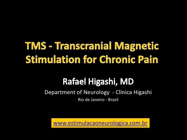 TMS - TranscranialMagnetic Stimulation for Chronic Pain<br />Rafael Higashi, MD<br />Department of Neurology- Clínica Higa...