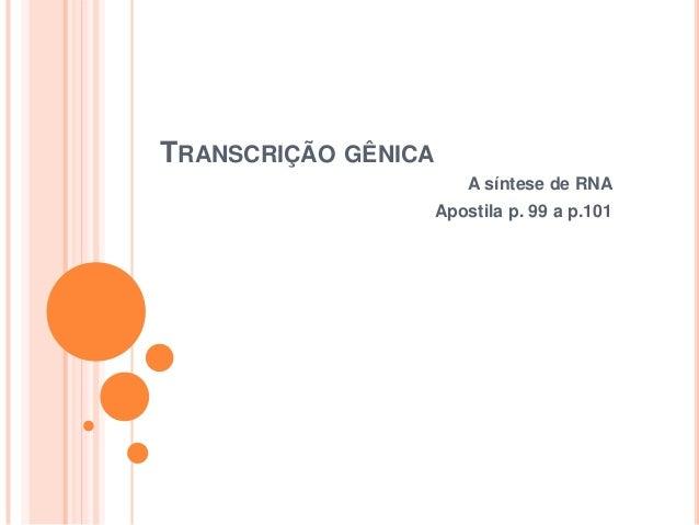 TRANSCRIÇÃO GÊNICA                         A síntese de RNA                     Apostila p. 99 a p.101