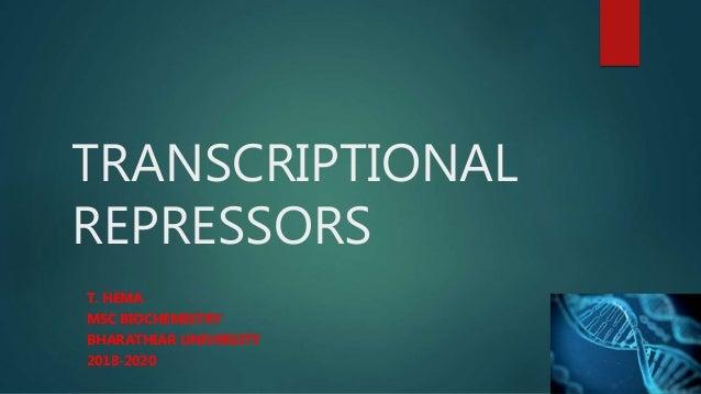 TRANSCRIPTIONAL REPRESSORS T. HEMA MSC BIOCHEMISTRY BHARATHIAR UNIVERSITY 2018-2020