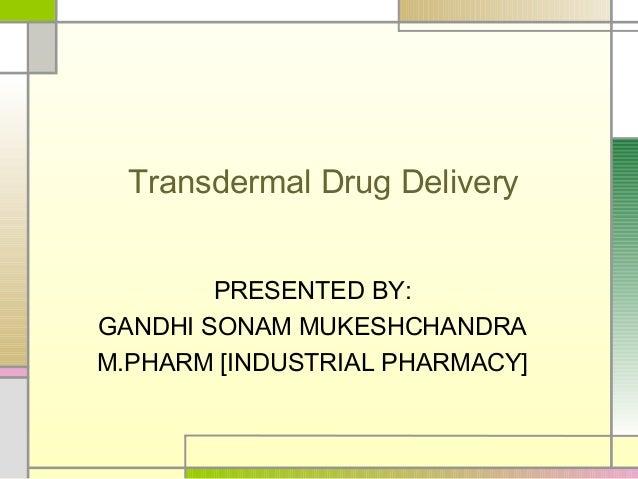 Transdermal Drug Delivery        PRESENTED BY:GANDHI SONAM MUKESHCHANDRAM.PHARM [INDUSTRIAL PHARMACY]