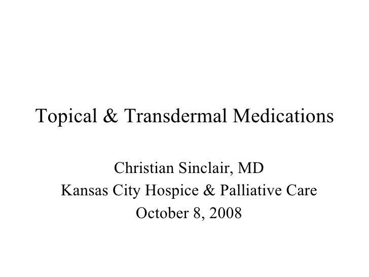 Topical & Transdermal Medications Christian Sinclair, MD Kansas City Hospice & Palliative Care October 8, 2008