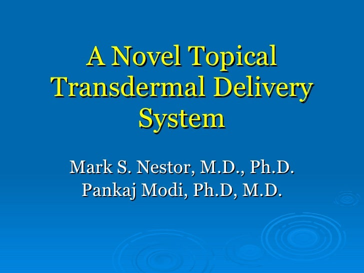 A Novel Topical Transdermal Delivery System Mark S. Nestor, M.D., Ph.D. Pankaj Modi, Ph.D, M.D.