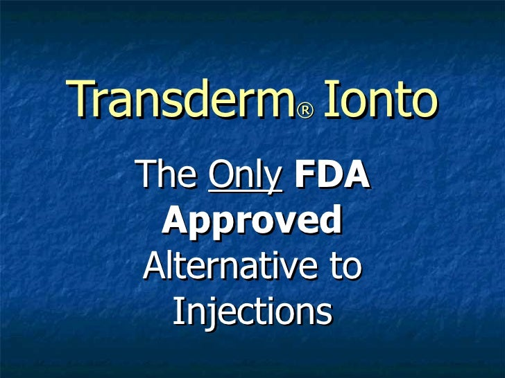Transderm ®   Ionto The  Only   FDA Approved  Alternative to Injections