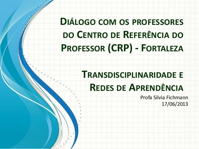 DIÁLOGO COM OS PROFESSORESDO CENTRO DE REFERÊNCIA DOPROFESSOR (CRP) - FORTALEZATRANSDISCIPLINARIDADE EREDES DE APRENDÊNCIA...