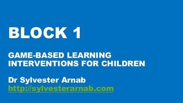 GAME-BASED LEARNING INTERVENTIONS FOR CHILDREN Dr Sylvester Arnab http://sylvesterarnab.com BLOCK 1