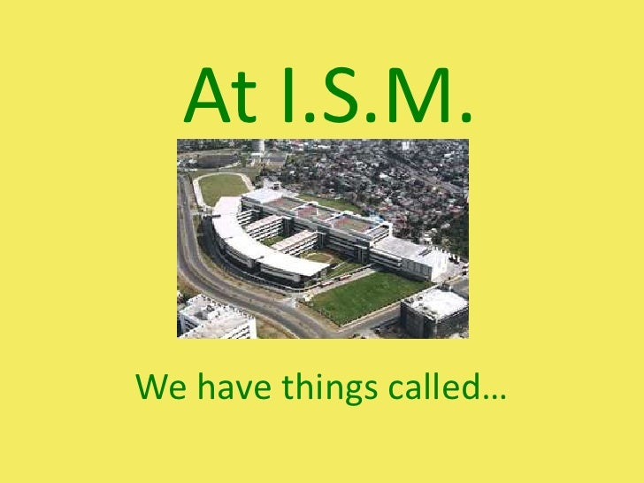 At I.S.M.<br />We have things called…<br />