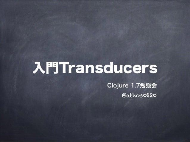 入門Transducers Clojure 1.7勉強会 @athos0220