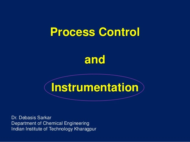 Process Control and Instrumentation Dr. Debasis Sarkar Department of Chemical Engineering Indian Institute of Technology K...