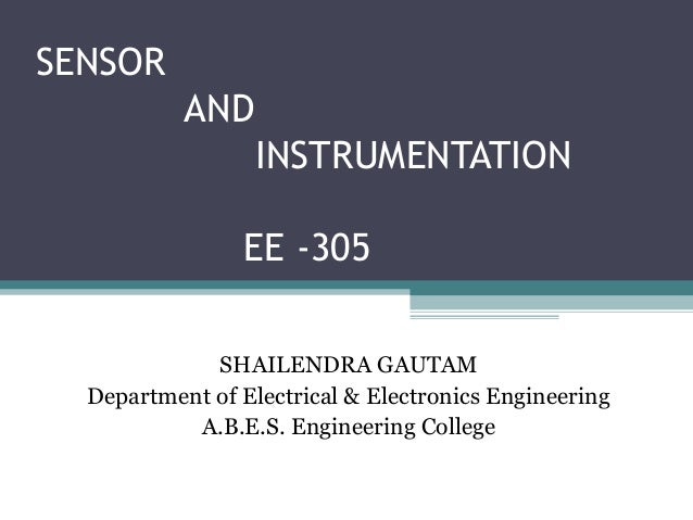 SENSOR AND INSTRUMENTATION EE -305 SHAILENDRA GAUTAM Department of Electrical & Electronics Engineering A.B.E.S. Engineeri...