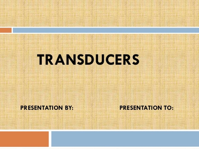 TRANSDUCERS PRESENTATION BY:  PRESENTATION TO: