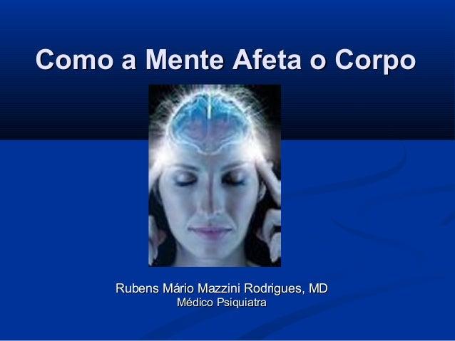 Como a Mente Afeta o Corpo     Rubens Mário Mazzini Rodrigues, MD              Médico Psiquiatra