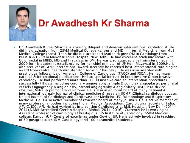   Dr. Awadhesh Kumar Sharma is a young, diligent and dynamic interventional cardiologist. He did his graduation from GSV...