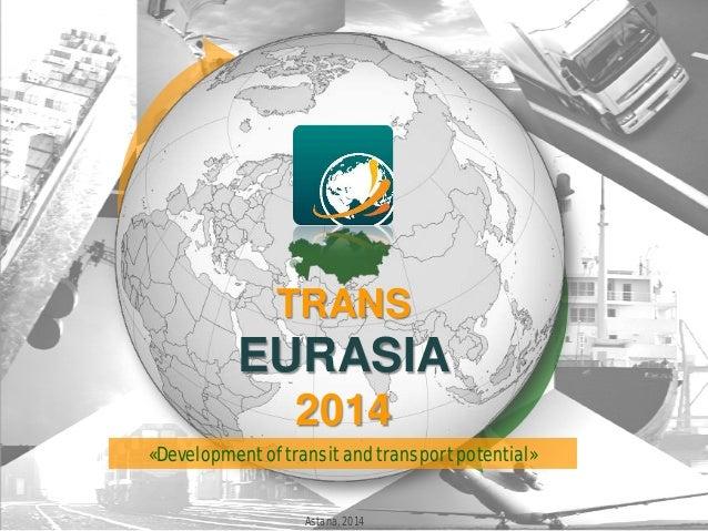 TRANS EURASIA 2014 Astana, 2014 «Development of transit and transport potential»