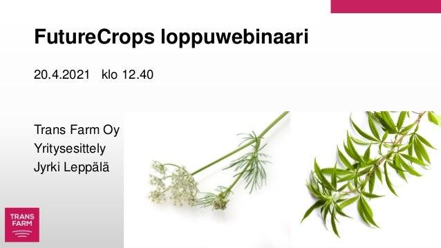 FutureCrops loppuwebinaari 20.4.2021 klo 12.40 Trans Farm Oy Yritysesittely Jyrki Leppälä